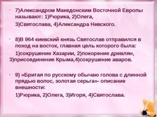 7)Александром Македонским Восточной Европы называют: 1)Рюрика, 2)Олега, 3)Свя