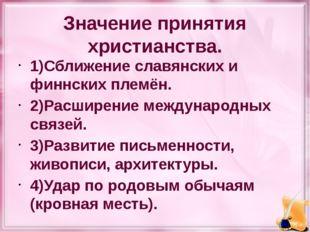 Значение принятия христианства. 1)Сближение славянских и финнских племён. 2)Р