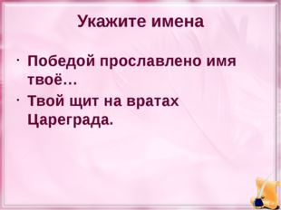 Укажите имена Победой прославлено имя твоё… Твой щит на вратах Цареграда.