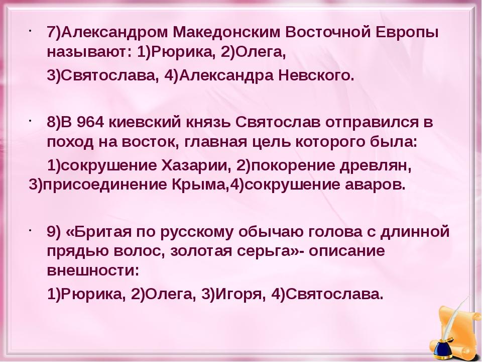 7)Александром Македонским Восточной Европы называют: 1)Рюрика, 2)Олега, 3)Свя...