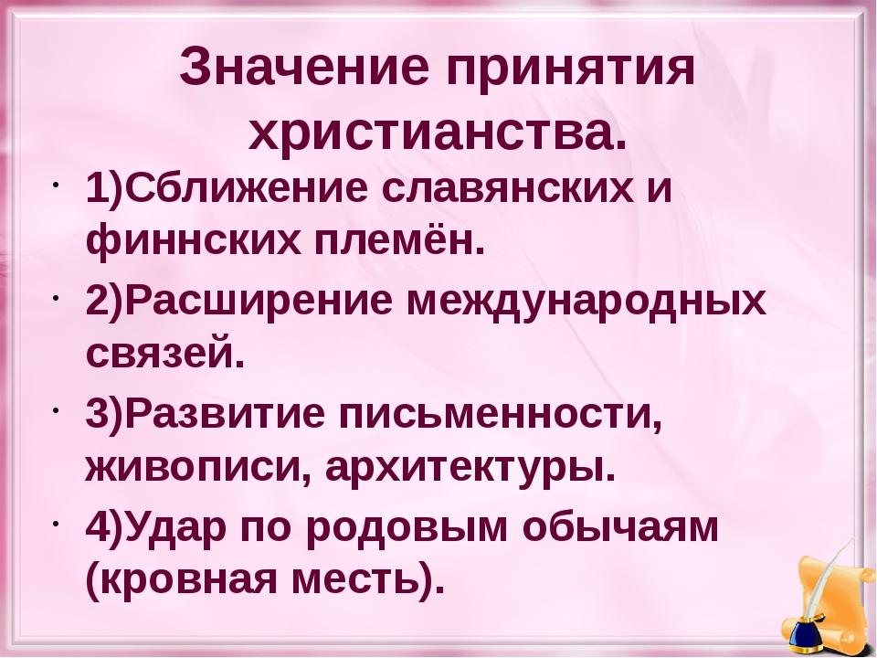 Значение принятия христианства. 1)Сближение славянских и финнских племён. 2)Р...