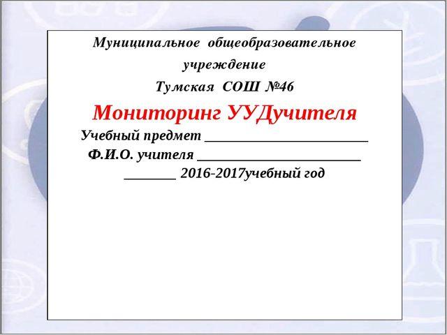 Муниципальное общеобразовательное учреждение Тумская СОШ №46 Мониторинг УУДуч...