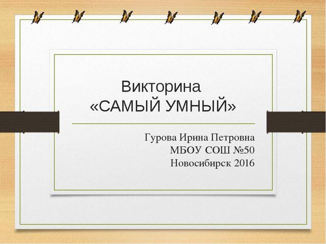 Викторина «САМЫЙ УМНЫЙ» Гурова Ирина Петровна МБОУ СОШ №50 Новосибирск 2016