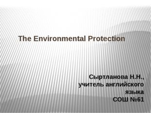 The Environmental Protection Сыртланова Н.Н., учитель английского языка СОШ №61