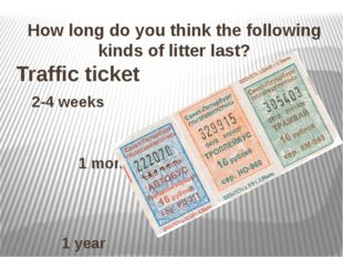 How long do you think the following kinds of litter last? Traffic ticket 2-4