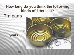 How long do you think the following kinds of litter last? Tin cans 50 years 1