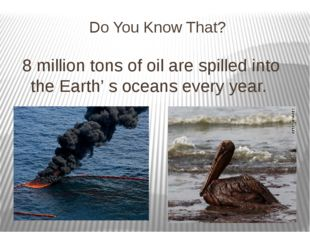 Do You Know That? 8 million tons of oil are spilled into the Earth' s oceans