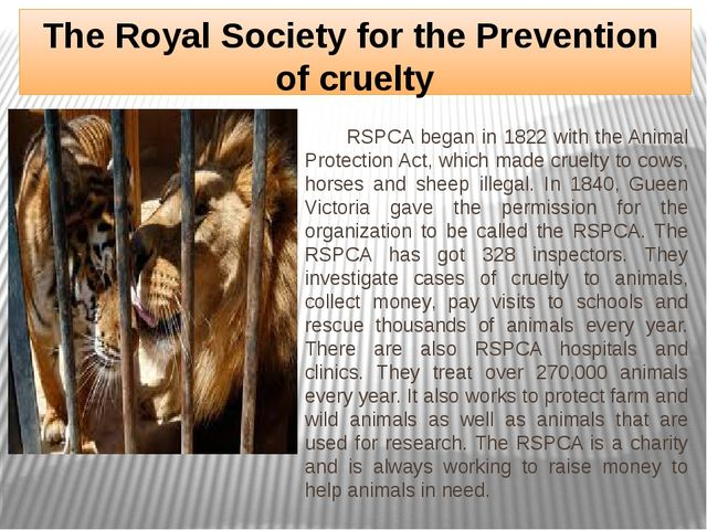 The Royal Society for the Prevention of cruelty RSPCA began in 1822 with the...