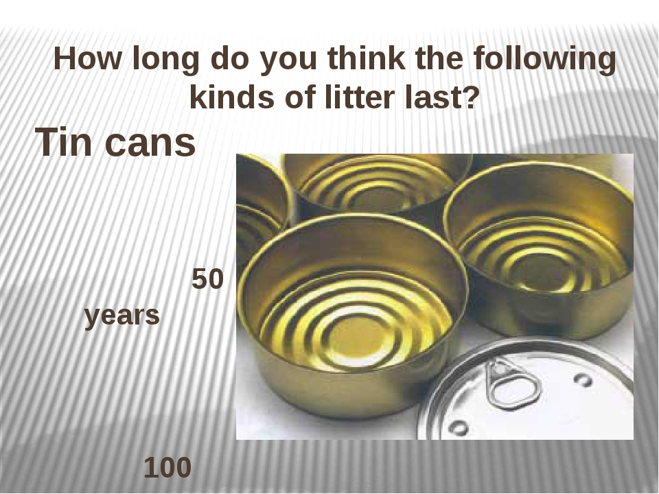 How long do you think the following kinds of litter last? Tin cans 50 years 1...