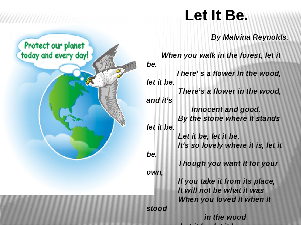 Let It Be. By Malvina Reynolds. When you walk in the forest, let it be. There...