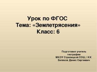 Урок по ФГОС Тема: «Землетрясения» Класс: 6 Подготовил учитель географии МКОУ