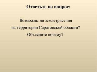 Ответьте на вопрос: Возможны ли землетрясения на территории Саратовской облас