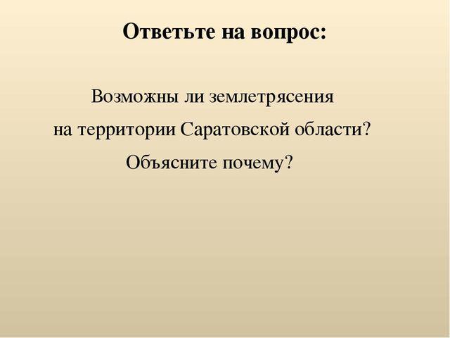 Ответьте на вопрос: Возможны ли землетрясения на территории Саратовской облас...