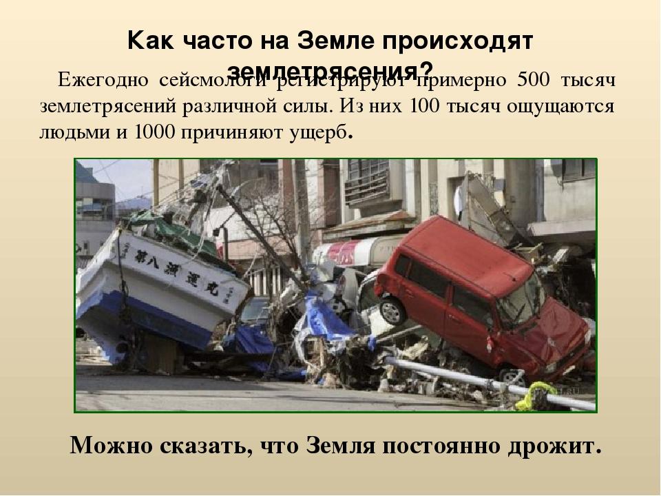 Как часто на Земле происходят землетрясения? Ежегодно сейсмологи регистрируют...