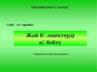 Математика 5 сынып Сабақ тақырыбы: Жай бөлшектерді көбейту Омарова Шолпан Дос