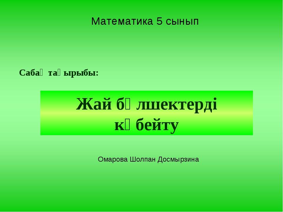 Математика 5 сынып Сабақ тақырыбы: Жай бөлшектерді көбейту Омарова Шолпан Дос...