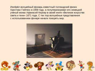 Изобрёл волшебный фонарь известный голландский физик Христиан Гюйгенс в1659