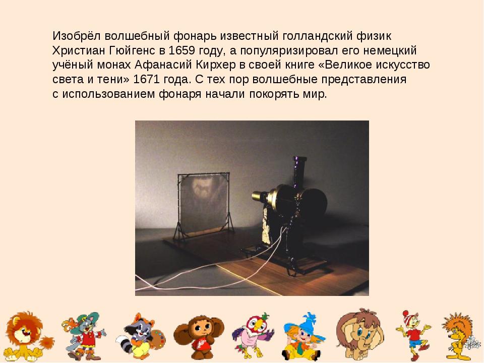 Изобрёл волшебный фонарь известный голландский физик Христиан Гюйгенс в1659...