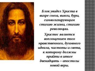 Блок увидел Христа в вихре снега, вьюги, бури, символизирующим стихию жизни,