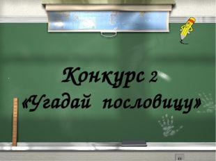 . Конкурс 2 «Угадай пословицу»