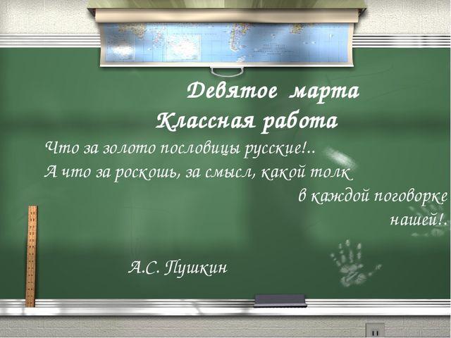 5 Девятое марта Классная работа Что за золото пословицы русские!.. А что за р...