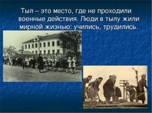 Тыл – это место, где не проходили военные действия. Люди в тылу жили мирной ж