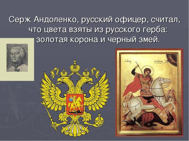 Серж Андоленко, русский офицер, считал, что цвета взяты из русского герба: зо...
