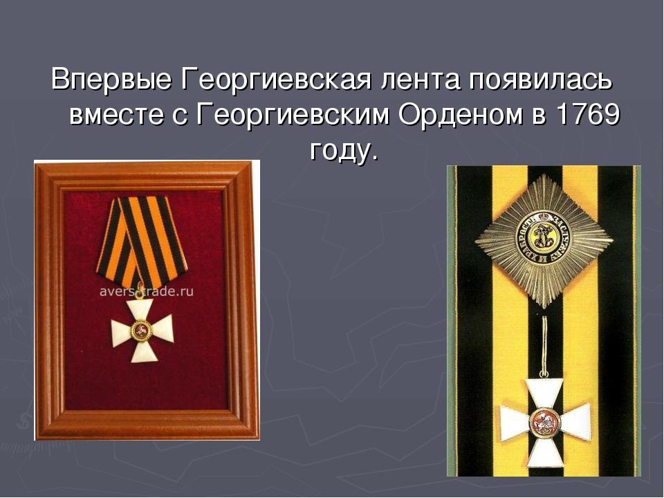 Впервые Георгиевская лента появилась вместе с Георгиевским Орденом в 1769 году.