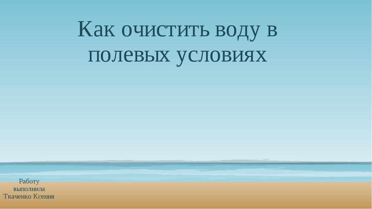 Как очистить воду в полевых условиях Работу выполнила Ткаченко Ксения