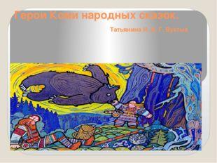 Герои Коми народных сказок. Татьянина И. В. Г. Вуктыл