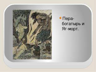 Пера- богатырь и Яг-морт.