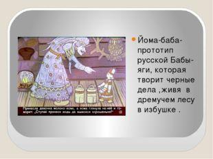 Йома-баба-прототип русской Бабы-яги, которая творит черные дела ,живя в дрем