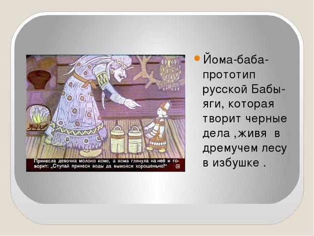 Йома-баба-прототип русской Бабы-яги, которая творит черные дела ,живя в дрем...