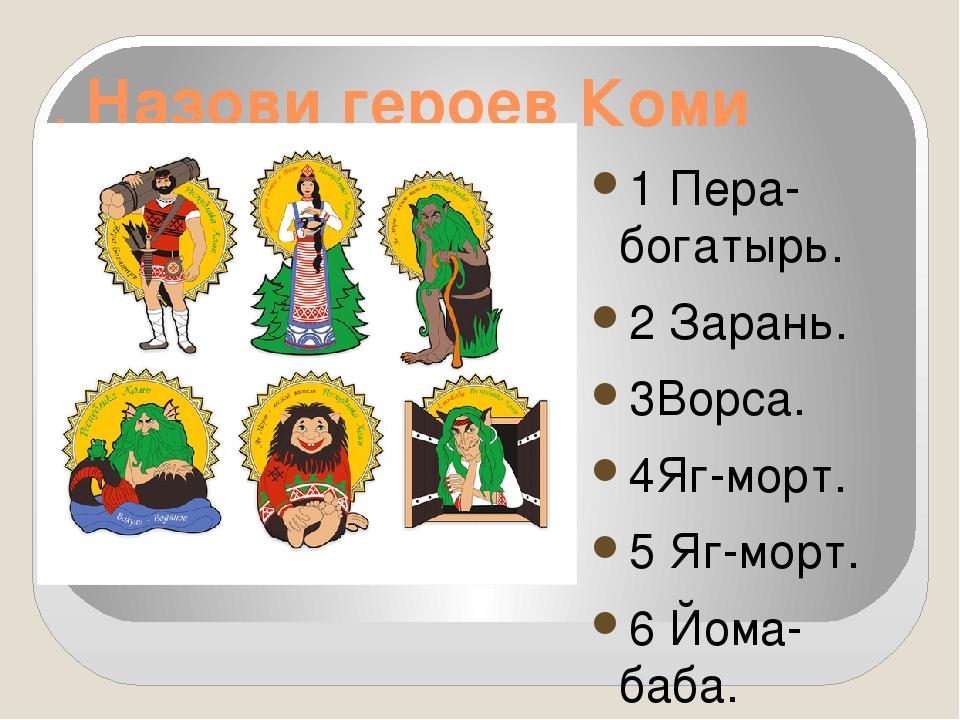 . Назови героев Коми сказок. 1 Пера-богатырь. 2 Зарань. 3Ворса. 4Яг-морт. 5 Я...