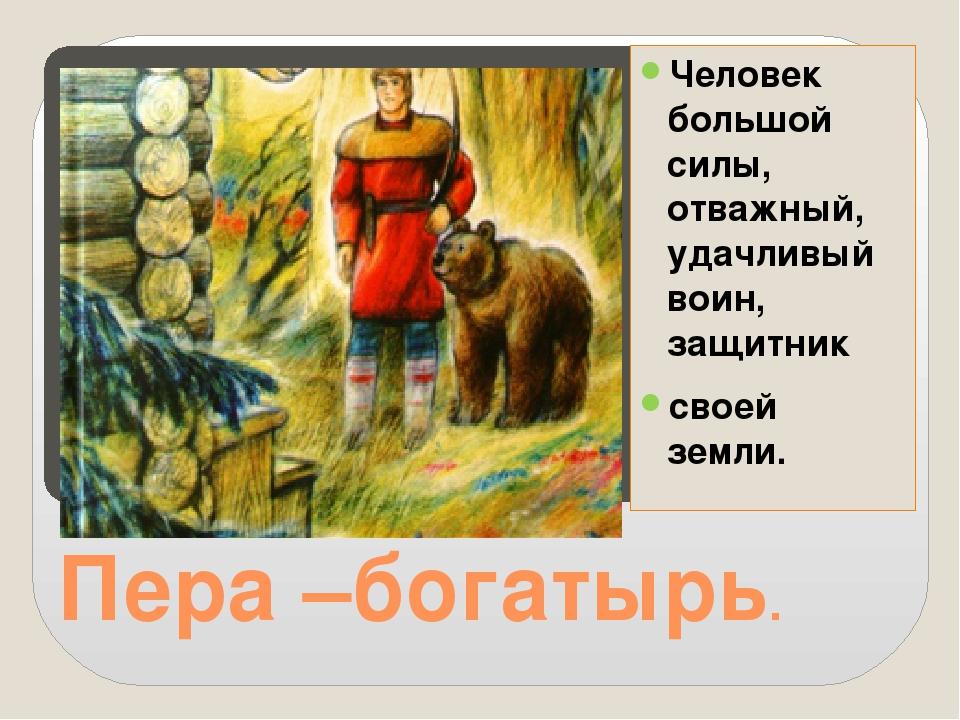 Пера –богатырь. Человек большой силы, отважный, удачливый воин, защитник свое...