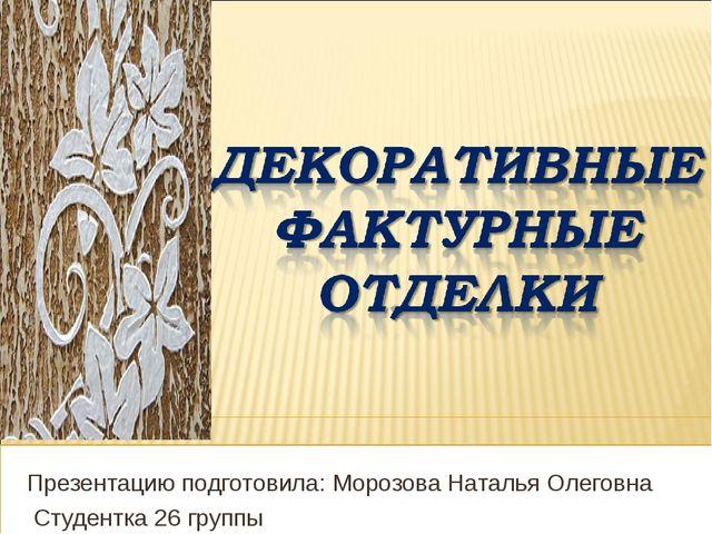 Презентацию подготовила: Морозова Наталья Олеговна Студентка 26 группы