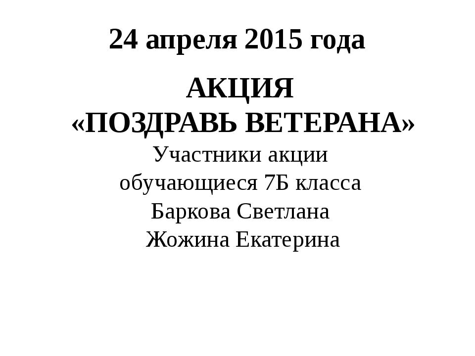 24 апреля 2015 года АКЦИЯ «ПОЗДРАВЬ ВЕТЕРАНА» Участники акции обучающиеся 7Б...