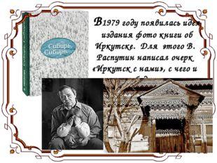 В1979 году появилась идея издания фото книги об Иркутске. Для этого В. Распу