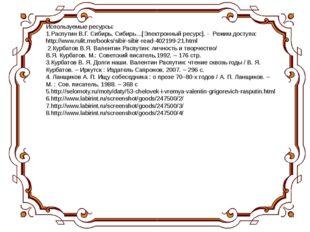 Используемые ресурсы: 1.Распутин В.Г. Сибирь, Сибирь…[Электронный ресурс]. -