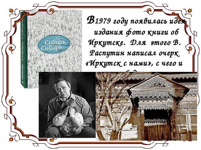 В1979 году появилась идея издания фото книги об Иркутске. Для этого В. Распу...