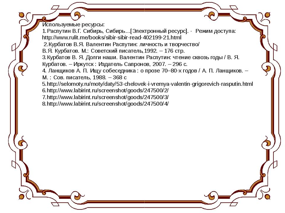 Используемые ресурсы: 1.Распутин В.Г. Сибирь, Сибирь…[Электронный ресурс]. -...