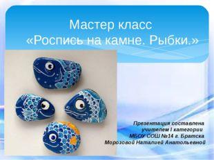 Мастер класс «Роспись на камне. Рыбки.» Презентация составлена учителем I кат