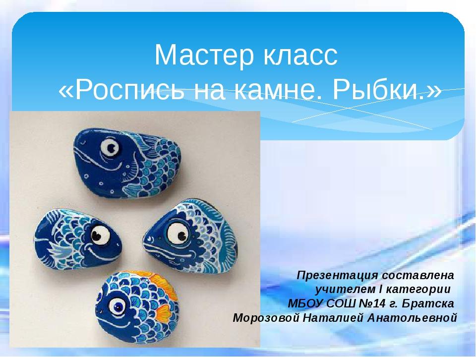 Мастер класс «Роспись на камне. Рыбки.» Презентация составлена учителем I кат...