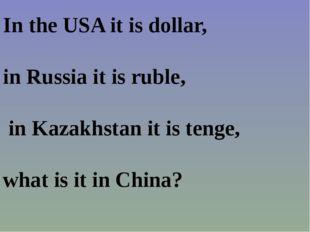 In the USA it is dollar, in Russia it is ruble, in Kazakhstan it is tenge, wh