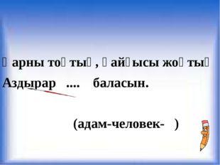 Қарны тоқтық, қайғысы жоқтық Аздырар .... баласын. (адам-человек- )