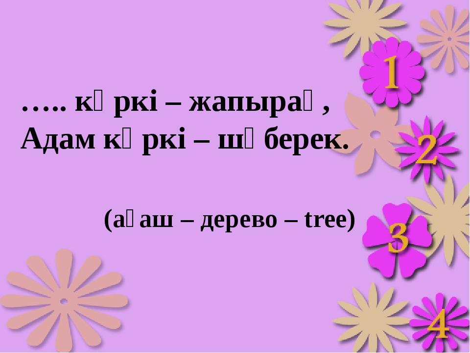 ….. көркі – жапырақ, Адам көркі – шүберек. (ағаш – дерево – tree)