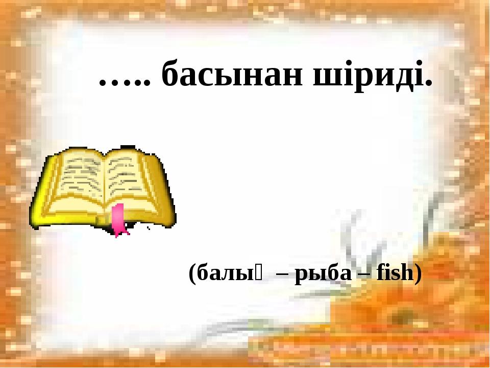 ….. басынан шіриді. (балық – рыба – fish)