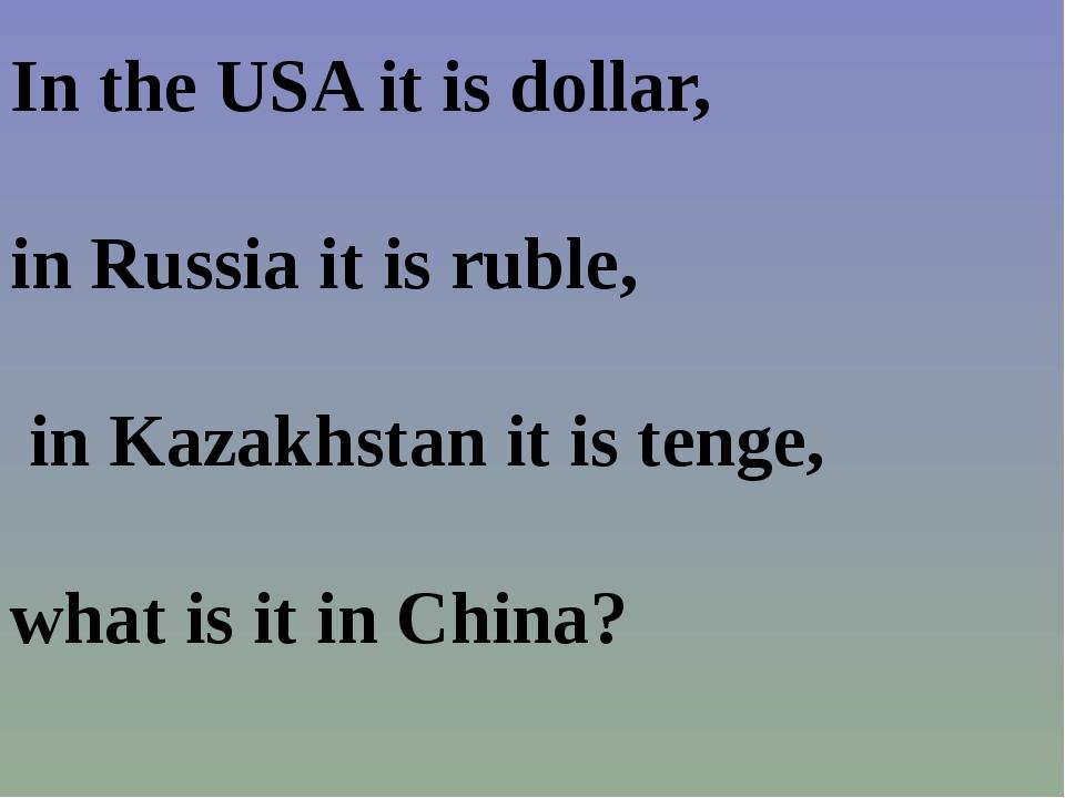 In the USA it is dollar, in Russia it is ruble, in Kazakhstan it is tenge, wh...