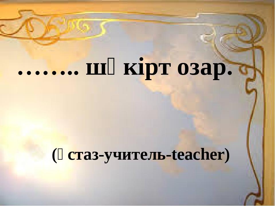 (ұстаз-учитель-teacher) …….. шәкірт озар.