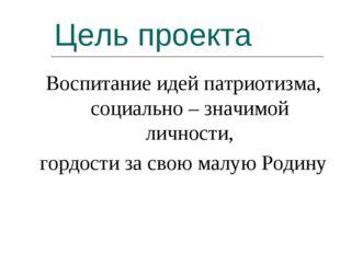 Цель проекта Воспитаниe идей патриотизма, социально – значимой личности, горд